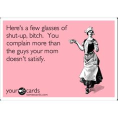 Here's a few glasses of shut-up bitch. You complain more than the guys your mom doesn't satisfy