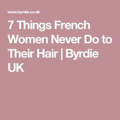 7 Things French Women Never Do to Their Hair | Byrdie UK