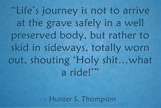 """""""Life's journey is not to arrive at the grave safely in a well perserved body, but rather to skid in sideways, totally worn out, shouting, """"Holy shit...what a ride!"""""""
