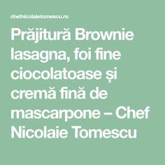 Prăjitură Brownie lasagna, foi fine ciocolatoase și cremă fină de mascarpone – Chef Nicolaie Tomescu