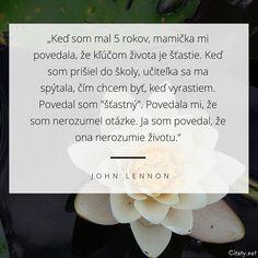 """Keď som mal 5 rokov, mamička mi povedala, že kľúčom života je šťastie. Keď som prišiel do školy, učiteľka sa ma spýtala, čím chcem byť, keď vyrastiem. Povedal som """"šťastný"""". Povedala mi, že som nerozumel otázke. Ja som povedal, že ona nerozumie životu. - John Lennon"""