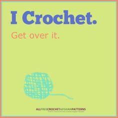 I Crochet. Get over it. Amen!