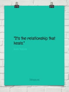 """it's the relationship that heals."" by Irvin Yalom"