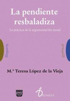 La pendiente resbaladiza : la práctica de la argumentación moral / Ma. Teresa López de la Vieja