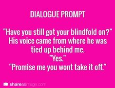 "Dialogue Prompt: ""Have you still got your blindfold on?"" His voice came from where he was tied up behind me. ""Yes."" ""Promise me you won't take it off."""