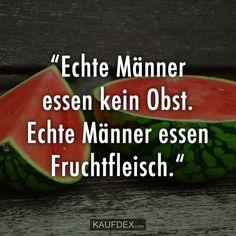 """""""Echte Männer essen kein Obst. Echte Männer essen Fruchtfleisch."""""""