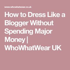 How to Dress Like a Blogger Without Spending Major Money   WhoWhatWear UK