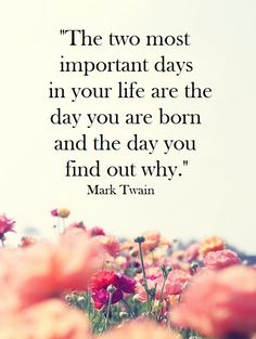 """""""The two most important days in your life are the day you are born and the day you find out why."""" -Mark Twain"""