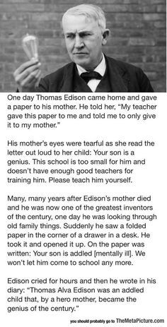 Edison's Mother ~ whether this is truth or not matters very little. Beware the words you speak to a child for they become their inner voice X My Father taught me that.