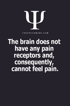 Which is why they can do brain surgery &/or functioning brain surgery while you are awake