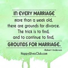 """In every marriage more than a week old there are grounds for divorce. The trick is to find, and continue to find, grounds for marriage."" -Robert Anderson"