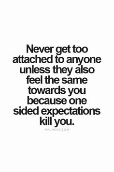 Never get too attached to anyone unless they also feel the same towards you because one sided expectations kill you.