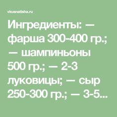 Ингредиенты: — фарша 300-400 гр.; — шампиньоны 500 гр.; — 2-3 луковицы; — сыр 250-300 гр.; — 3-5 картофелин; — масло, соль и перец. Приготовление: Нарезаем кольцами лук и красиво выкладываем на смазанный маслом противень. Сверху – тоненькими ломтиками нарезанную картошку. Слегка посолить, поперчит