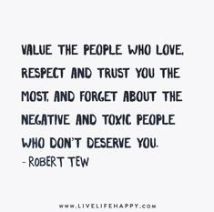 Value the people who love, respect and trust you the most, and forget about the negative and toxic people who don't deserve you. - Robert Tew