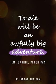 To die will be an awfully big adventure. Read more quotes about death, dying, and remembering loved ones who have gone before us. Peter Pan, Adventure, Movie Posters, Film Poster, Peter Pans, Popcorn Posters, Adventure Game, Film Posters, Adventure Books