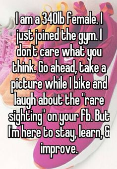 """I am a 340lb female. I just joined the gym. I don't care what you think. Go ahead, take a picture while I bike and laugh about…"