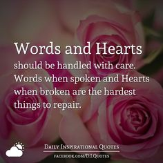 Words and Hearts should be handled with care. Words when spoken and Hearts when broken are the hardest things to repair.