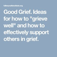 "Good Grief.  Ideas for how to ""grieve well"" and how to effectively support others in grief."