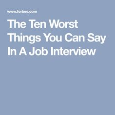 The Ten Worst Things You Can Say In A Job Interview