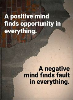 Quotes A positive mind finds opportunity in everything. A negative mind finds fault in everything.