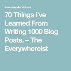 70 Things I've Learned From Writing 1000 Blog Posts. – The Everywhereist