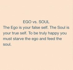 starve the ego and feed the soul.