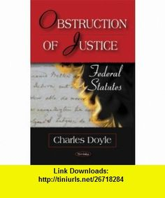 Obstruction of Justice Federal Statutes (9781604565553) Charles Doyle , ISBN-10: 1604565551  , ISBN-13: 978-1604565553 ,  , tutorials , pdf , ebook , torrent , downloads , rapidshare , filesonic , hotfile , megaupload , fileserve