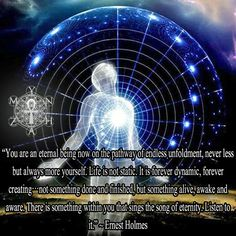 """""""You are an eternal being now on the pathway of endless unfoldment, never less but always more yourself. Life is not static. It is forever dynamic, forever creating…not something done and finished, but something alive, awake and aware. There is something within you that sings the song of eternity. Listen to it."""" ~ Ernest Holmes"""