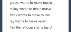 They all want to make music. Guess they just don't want to make music together :--(