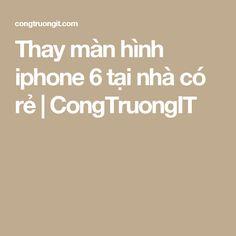 Thay màn hình iphone 6 tại nhà có rẻ | CongTruongIT