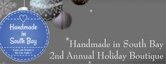Handmade in South Bay  2nd Annual Holiday Boutique Saturday, December 6, 2014 11am-6pm Crafted at the Port of Los Angeles 112 E 22nd Street, San Pedro, CA  Handmade-only artisans from Southern California, for the best in handmade holiday shopping! DJ, gift wrapping, demonstrations, raffle baskets to benefit a local charity, Artist Alley, food trucks, and more... all at  the wonderful Crafted at the Port of Los Angeles!
