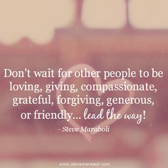 """""""Don't wait for other people to be loving, giving, compassionate, grateful, forgiving, generous, or friendly... lead the way!"""" - Steve Maraboli #quote"""