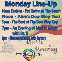The Monday LineUp - http://rememberthenradio.com 10am est - Pat Gwinn At The Beach Noon - Abie's Doo Wop Taxi 5pm - The Best of The Doo Wop Cop 7pm - An Evening of Mathis Magic with Dr. K 9pm - Motown Monday with Barbara  Remember Then Radio - The Soundtrack of Our Lives - 24/7/36