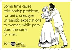 Some films cause relationship problems, romantic ones give unrealistic expectations to women, while porn does the same for men. .  ecard Adult jokes adult humor sex jokes sex humor dirty jokes dirty humor R rated R Naughty jokes Naughty humor funny hilarious LOL