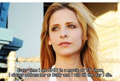 Every time I see SMG in a movie or TV show I always address her as Buffy and I will till the day I die.