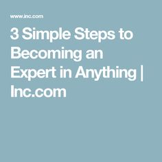 3 Simple Steps to Becoming an Expert in Anything | Inc.com
