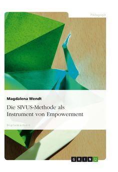 Die SIVUS-Methode als Instrument von Empowerment. GRIN: http://grin.to/RF0l1 Amazon: http://grin.to/hOcoW