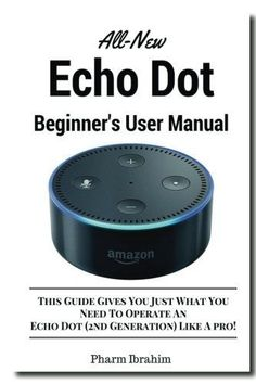 All-New Echo Dot Beginner's User Manual: This Guide Gives You Just What You Need