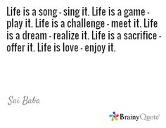 Life is a song - sing it. Life is a game - play it. Life is a challenge - meet it. Life is a dream - realize it. Life is a sacrifice - offer it. Life is love - enjoy it. Brainy Quotes, Sai Baba, Enjoy It, Life Is Beautiful, Games To Play, Singing, Challenges, Meet, Songs