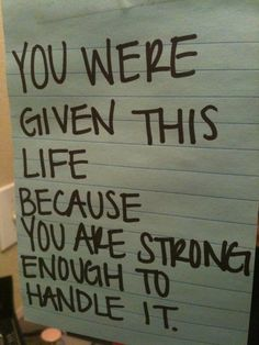 You were given this life because you are strong enough to handle it.