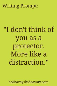 Dialogue Writing Prompts-Mar2017-I don't think of you as a protector. More like a distraction.