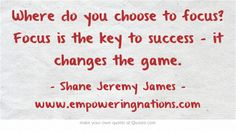 Where do you choose to focus? Focus is the key to success - it changes the game.