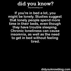 If youre in bed a lot, you might be lonely. Studies suggest that lonely people spend more time in their beds, even though they have trouble sleeping. Chronic loneliness can cause insomnia, as well as the need to get in bed without feeling tired. Source