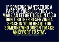 If someone wants to be a part of your life, they'll make an effort......