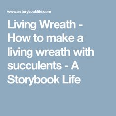 Living Wreath - How to make a living wreath with succulents - A Storybook Life