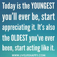 Today is the youngest you'll ever be, start appreciating it. It's also the oldest you've ever been, start acting like it.