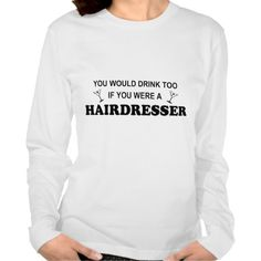 Drink Too - Hairdresser Tee T Shirt, Hoodie Sweatshirt