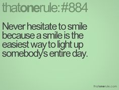 Never hesitate to smile because a smile is the easiest way to light up somebody's entire day.