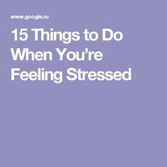 15 Things to Do When You're Feeling Stressed