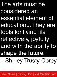 The arts must be considered an essential element of education... They are tools for living life reflectively, joyfully and with the ability to shape the future. - Shirley Trusty Corey #quotes #quotations